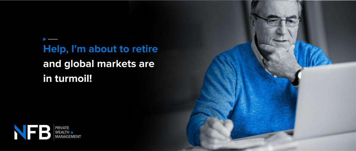 Help! I'm about to retire and global markets are in turmoil!