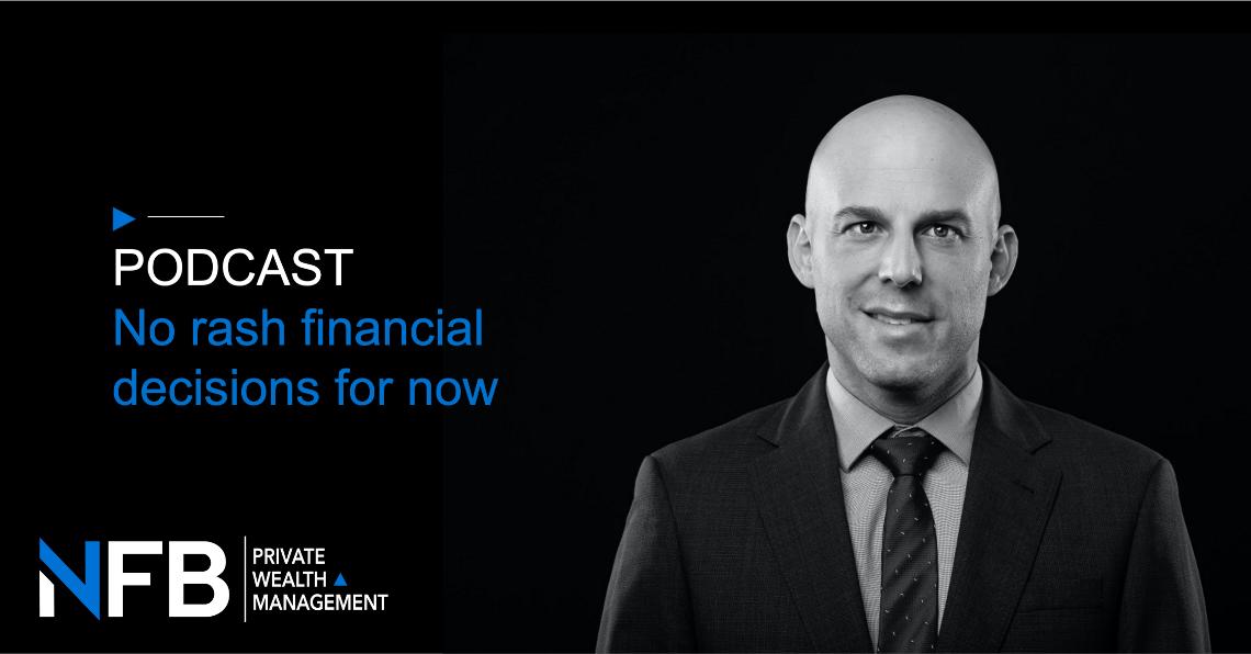 Podcast - No Rash Financial Decisions for Now