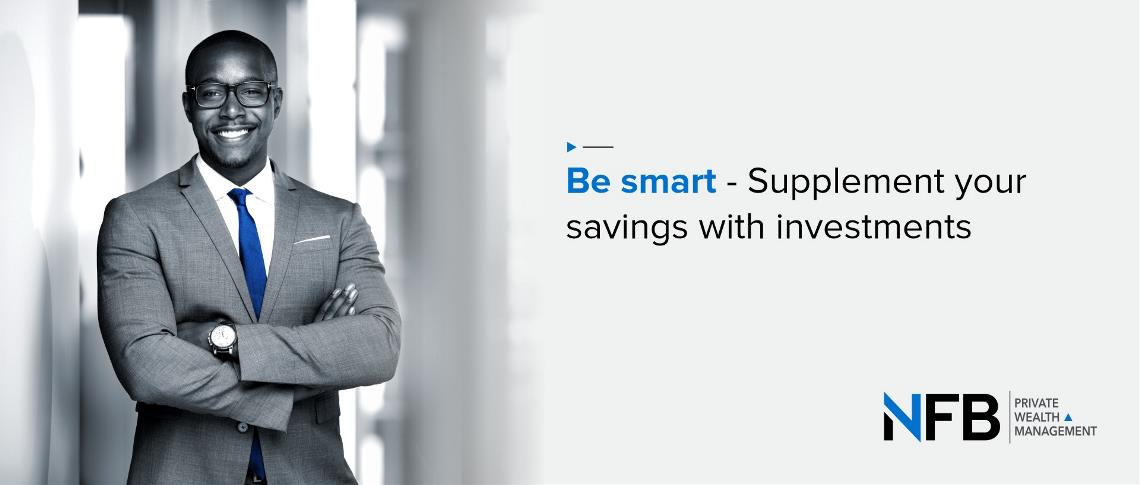 Be smart - Supplement your savings with investments